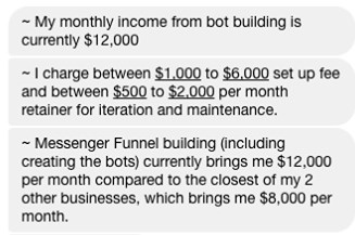 My monthly income from bot building is currently $12,000. I charge between $1,000 to $6,000 set up fee and between $500 to $2,000 per month retainer for iteration and maintenance.